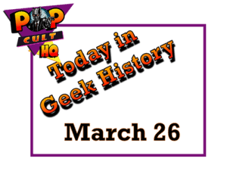 Today in Geek History - March 26